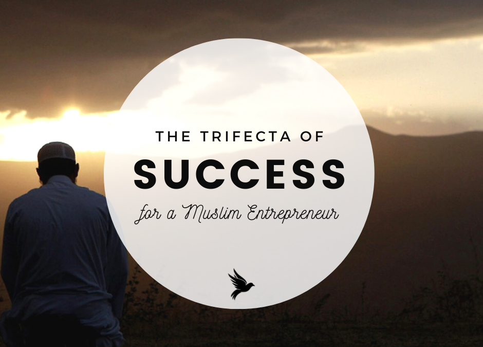 The Trifecta of Success For A Muslim Entrepreneur